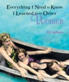 Everything I Need To Know I Learned From Other Women by B. J. Gallagher