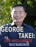 George Takei: Life and Career by Steve Rutherford