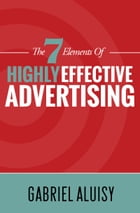 The 7 Elements of Highly Effective Advertising by Gabriel Aluisy