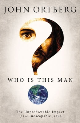 Book Who Is This Man?: The Unpredictable Impact of the Inescapable Jesus by John Ortberg