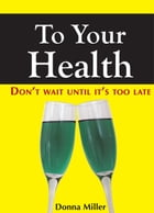 To Your Health: Don't Wait Until It's Too Late by Donna Miller