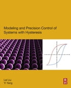 Modeling and Precision Control of Systems with Hysteresis by Lei Liu
