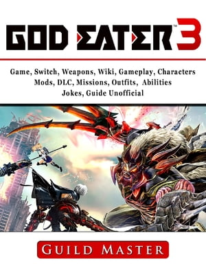 God Eater 3 Game, Switch, Weapons, Wiki, Gameplay, Characters, Mods, DLC, Missions, Outfits, Abilities, Jokes, Guide Unofficial by Guild Master