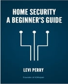 Home Security - A Beginner's Guide by Levi Perry