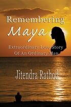 Remembering Maya: Extraordinary Love Story Of An Ordinary Man by Jitendra Rathod