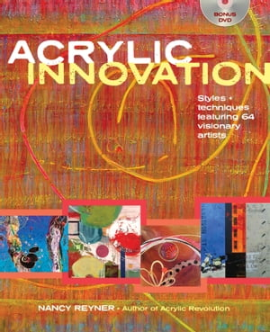 Acrylic Innovation: Styles and Techniques Featuring 84 Visionary Artists by Nancy Reyner