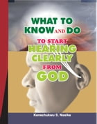 WHAT TO KNOW AND DO TO START HEARING CLEARLY FROM GOD by Kenechukwu Nosike