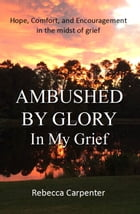 Ambushed by Glory in My Grief by Rebecca Carpenter