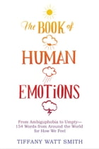 The Book of Human Emotions: From Ambiguphobia to Umpty -- 154 Words from Around the World for How We Feel by Tiffany Watt Smith