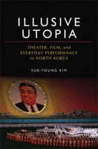 Illusive Utopia: Theater, Film, and Everyday Performance in North Korea