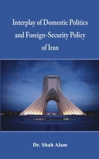 Interplay of Domestic Politics and Foreign: Security Policy of Iran by Dr. Shah Alam
