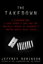 THE TAKEDOWN: A Suburban Mom, A Coal Miner's Son, and the Unlikely Demise of Colombia's Brutal…