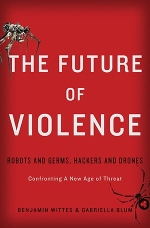 The Future of Violence Robots and Germs,  Hackers and Drones-Confronting A New Age of Threat