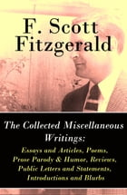 The Collected Miscellaneous Writings: Essays and Articles + Poems + Prose Parody & Humor + Reviews + Public Letters and Statements + Introductions and by F. Scott Fitzgerald