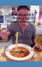 The Travels Of A White Frog: Grandpa's travel journal by Gary Bregg