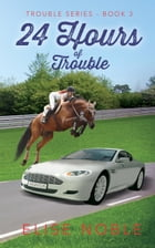 24 Hours of Trouble: Trouble Series, #3 by Elise Noble