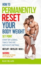 How To Permanently Reset Your Body Weight Set Point by Ray Blais