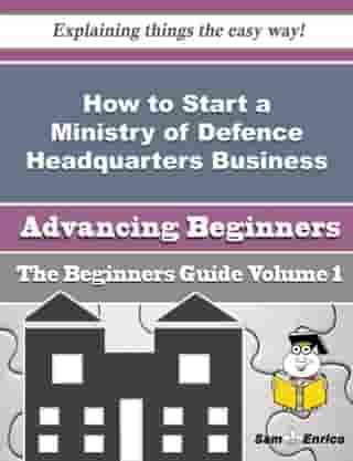 How to Start a Ministry of Defence Headquarters Business (Beginners Guide): How to Start a Ministry of Defence Headquarters Business (Beginners Guide) by Marget Tinsley