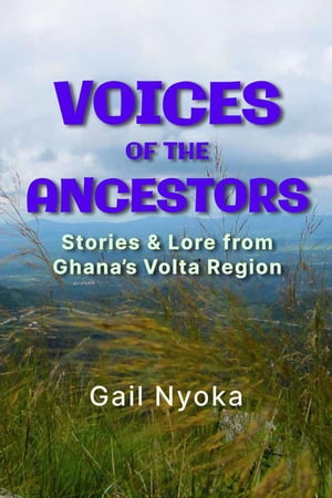 Voices of the Ancestors: Stories & Lore From Ghana's Volta Region by Gail Nyoka