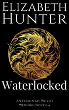 Waterlocked: An Elemental World Novella 1.5 by Elizabeth Hunter