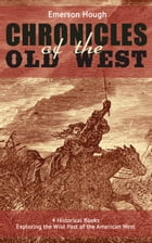 The Chronicles of the Old West - 4 Historical Books Exploring the Wild Past of the American West (Illustrated): Western Collection, Including The Stor by Emerson Hough