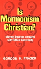 Is Mormonism Christian?: Mormon Doctrine compared with Biblical Christianity