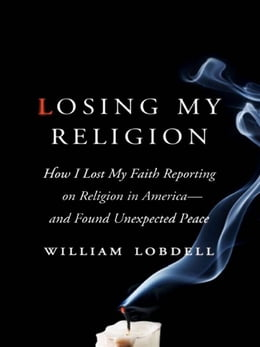 Book Losing My Religion: How I Lost My Faith Reporting on Religion in America—and Found Unexpected Peace by William Lobdell