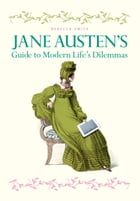 Jane Austen's Guide to Modern Life's Dilemmas: Answers to your most burning questions about life, love, happiness (and what to wear) from the great no by Rebecca Smith