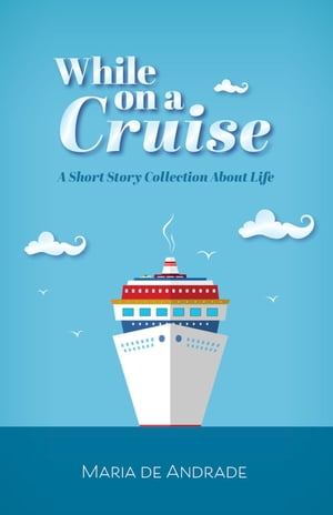 While on a Cruise: A Short Story Collection About Life by Maria de Andrade