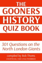 The Gooners History Quiz Book: 301 Questions on the North London Giants by Rob Thoms