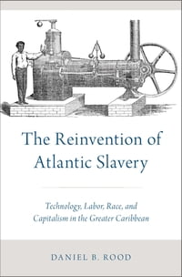 The Reinvention of Atlantic Slavery: Technology, Labor, Race, and Capitalism in the Greater…