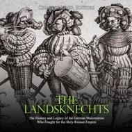 Landsknechts, The: The History and Legacy of the German Mercenaries Who Fought for the Holy Roman Empire