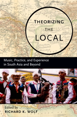 Theorizing the Local Music,  Practice,  and Experience in South Asia and Beyond