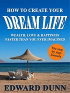 How To Create Your Dream Life: Wealth, Love & Happiness Faster Than You Ever Imagined by Edward Dunn