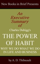 An Executive Summary of Charles Duhigg's 'The Power of Habit: Why We Do What We Do in Life and Business' by A. D. Thibeault