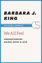 We All Feel: Understanding Animal Grief and Love by Barbara J. King