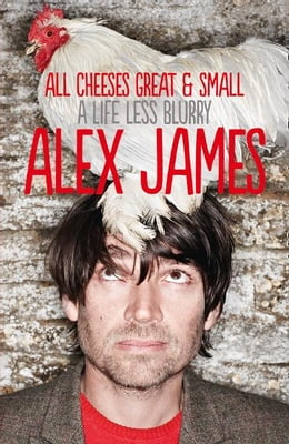 Book All Cheeses Great and Small: A Life Less Blurry by Alex James