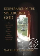 Deliverance of the Spellbound God: An Experiential Journey into Eastern and Western Meditation Practices by Marie-Laure Valandro