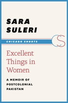 Excellent Things in Women: A Memoir of Postcolonial Pakistan by Sara Suleri Goodyear
