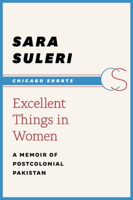Book Excellent Things in Women: A Memoir of Postcolonial Pakistan by Sara Suleri Goodyear