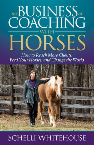 The Business of Coaching with Horses: How to Reach More Clients, Feed Your Horses, and Change the World