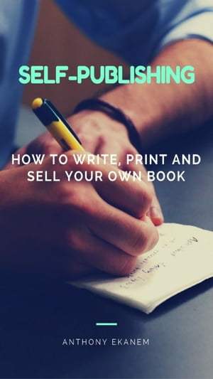 Self-Publishing: How to Write, Print and Sell Your Own Book by Anthony Ekanem