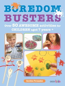 Boredom Busters: Over 50 awesome activities for children aged 7 years +