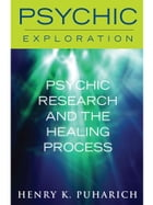 Psychic Research and the Healing Process by Henry K. Puharich