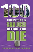 100 Things to Do in San Jose Before You Die by Susannah Greenwood