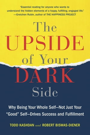 """The Upside of Your Dark Side: Why Being Your Whole Self--Not Just Your """"Good"""" Self--Drives Success and Fulfillment by Todd Kashdan"""