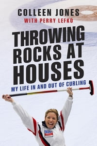 Throwing Rocks at Houses: My Life in and out of Curling