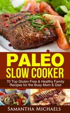 Paleo Slow Cooker: 70 Top Gluten Free & Healthy Family Recipes for the Busy Mom & Dad by Samantha Michaels