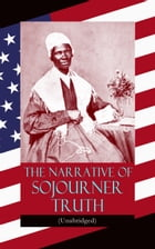 The Narrative of Sojourner Truth (Unabridged): Including her famous Speech Ain't I a Woman? (Inspiring Memoir of One Incredible Woman) by Sojourner Truth