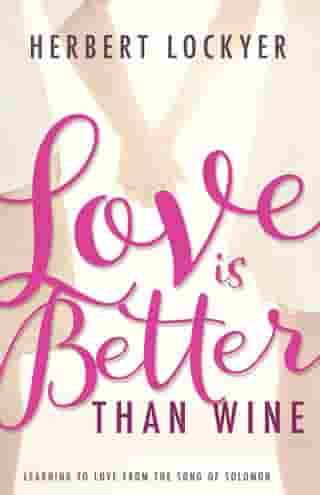 Love Is Better Than Wine: Learning to Love from the Song of Solomon by Herbert Lockyer